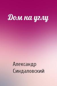 Александр Синдаловский - Дом на углу