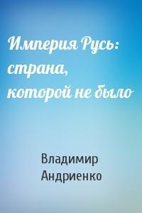 Владимир Андриенко - Империя Русь: страна, которой не было