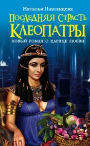 Последняя страсть Клеопатры. Новый роман о Царице любви