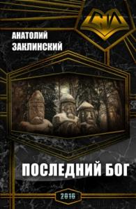 Анатолий Заклинский - Последний бог (СИ)