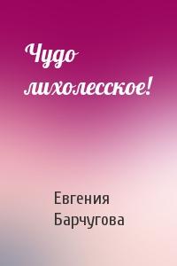 Евгения Барчугова - Чудо лихолесское!