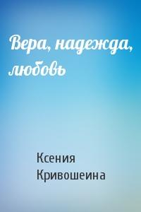 Ксения Игоревна Кривошеина - Вера, надежда, любовь