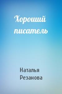 Наталья Резанова - Хороший писатель