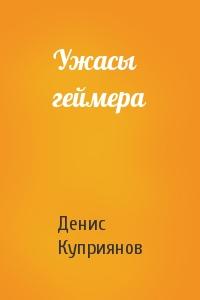 Денис Валерьевич Куприянов - Ужасы геймера