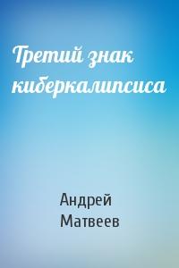 Андрей Матвеев - Третий знак киберкалипсиса