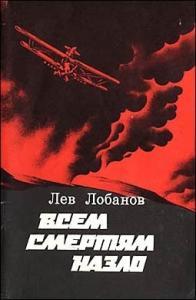 Лев Лобанов - Всем смертям назло. Записки фронтового летчика