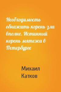 Необходимость обнажить корень зла вполне. Истинный корень мятежа в Петербурге
