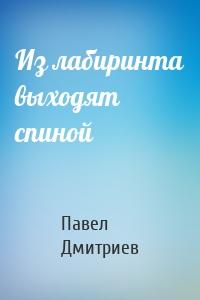 Павел Дмитриев - Из лабиринта выходят спиной