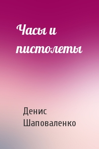Денис Шаповаленко - Часы и пистолеты