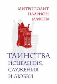 Иларион Алфеев - Таинства исцеления, служения и любви