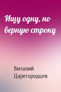 Виталий Царегородцев - Ищу одну, но верную строку