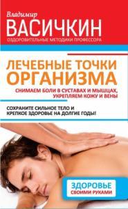 Владимир Васичкин - Лечебные точки организма: снимаем боли в суставах и мышцах, укрепляем кожу, вены, сон и иммунитет