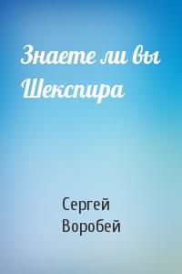 Сергей Воробей - Знаете ли вы Шекспира