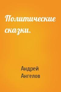 Андрей Ангелов - Политические сказки.