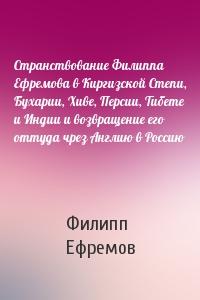 Странствование Филиппа Ефремова в Киргизской Степи, Бухарии, Хиве, Персии, Тибете и Индии и возвращение его оттуда чрез Англию в Россию