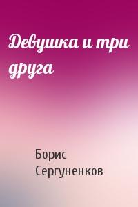 Борис Сергуненков - Девушка и три друга