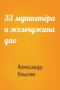 Александр Клыгин - 33 мушкетёра и жемчужина дао