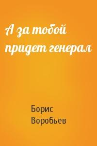 Борис Воробьев - А за тобой придет генерал
