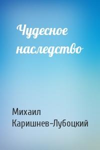 Михаил Каришнев-Лубоцкий - Чудесное наследство