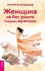 Алексей Ясногородский - Женщина на вес золота глазами мужчины