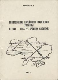 Александр Круглов - Уничтожение еврейского населения Украины в 1941 -1944 гг. Хроника событий.