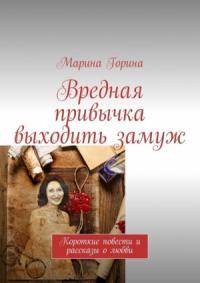 Марина Горина - Вредная привычка выходить замуж. Короткие повести и рассказы олюбви