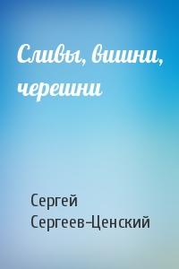 Сергей Сергеев-Ценский - Сливы, вишни, черешни
