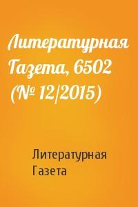 Литературная Газета - Литературная Газета, 6502 (№ 12/2015)