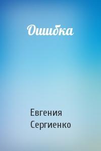 Евгения Сергиенко - Ошибка
