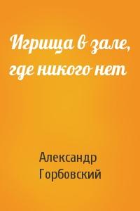 Александр Горбовский - Игрища в зале, где никого нет