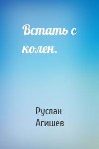 Руслан Агишев - Встать с колен.