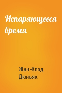 Жан Дюньяк - Испаряющееся время