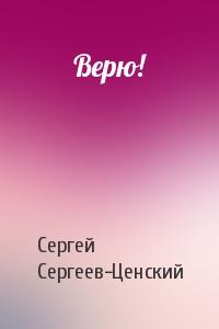 Сергей Сергеев-Ценский - Верю!