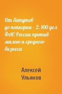 Отбатутов допопкорна–2. 100дел ФАС России против малого исреднего бизнеса
