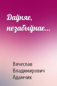 Вячеслав Владимирович Адамчик - Даўняе, незабыўнае...