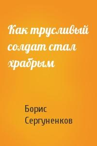 Борис Сергуненков - Как трусливый солдат стал храбрым