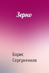 Борис Сергуненков - Зерно