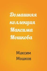 Домашняя коллекция Максима Мошкова