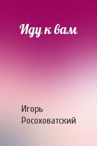 Игорь Росоховатский - Иду к вам