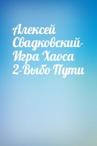 Алексей Свадковский- Игра Хаоса 2-Выбо Пути