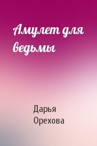 Дарья Орехова - Амулет для ведьмы