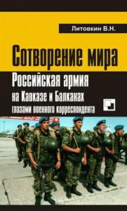 Виктор Литовкин - Сотворение мира: Российская армия на Кавказе и Балканах глазами военного корреспондента
