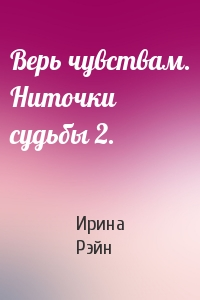 Ирина Рэйн - Верь чувствам. Ниточки судьбы 2.