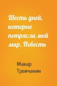 Макар Троичанин - Шесть дней, которые потрясли мой мир. Повесть