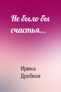 Ирина Дробков - Не было бы счастья...