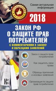 Закон Российской Федерации «О защите прав потребителей» скомментариями к закону и образцами заявлений на 2018 год