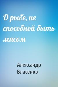 Александр Власенко - О рыбе, не способной быть мясом