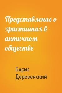 Борис Деревенский - Представление о христианах в античном обществе