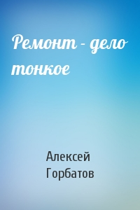 Алексей Горбатов - Ремонт - дело тонкое