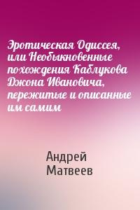 Эротическая Одиссея, или Необыкновенные похождения Каблукова Джона Ивановича, пережитые и описанные им самим